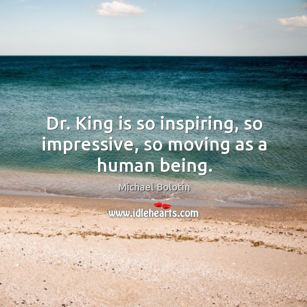 Dr. King is so inspiring, so impressive, so moving as a human being. Michael Bolotin Picture Quote