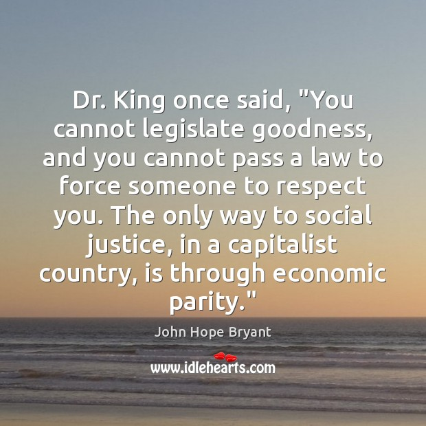 "Dr. King once said, ""You cannot legislate goodness, and you cannot pass John Hope Bryant Picture Quote"