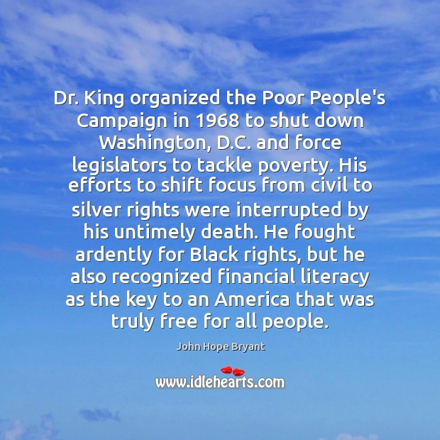 Dr. King organized the Poor People's Campaign in 1968 to shut down Washington, John Hope Bryant Picture Quote