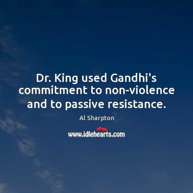 Dr. King used Gandhi's commitment to non-violence and to passive resistance. Al Sharpton Picture Quote