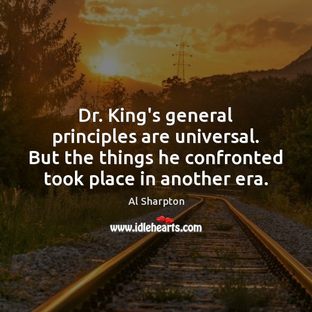 Dr. King's general principles are universal. But the things he confronted took Al Sharpton Picture Quote