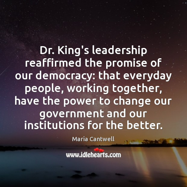 Dr. King's leadership reaffirmed the promise of our democracy: that everyday people, Maria Cantwell Picture Quote