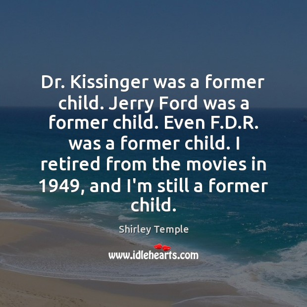Dr. Kissinger was a former child. Jerry Ford was a former child. Shirley Temple Picture Quote