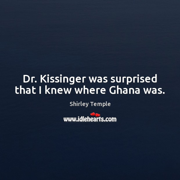 Dr. Kissinger was surprised that I knew where Ghana was. Shirley Temple Picture Quote