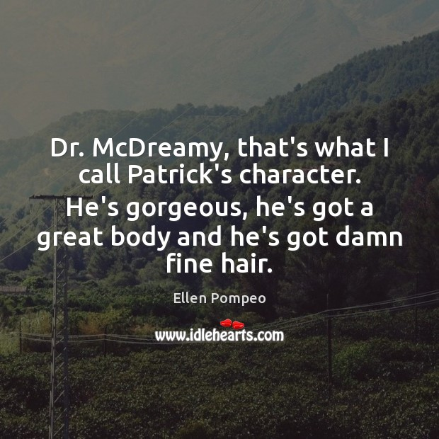 Dr. McDreamy, that's what I call Patrick's character. He's gorgeous, he's got Ellen Pompeo Picture Quote