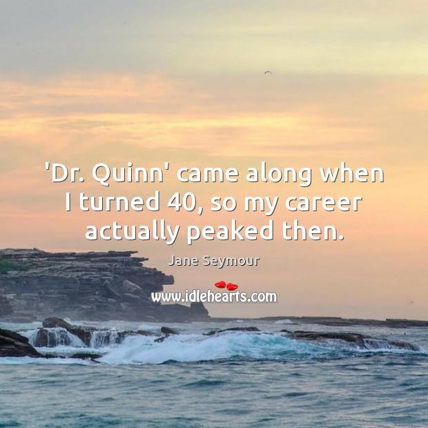 'Dr. Quinn' came along when I turned 40, so my career actually peaked then. Jane Seymour Picture Quote