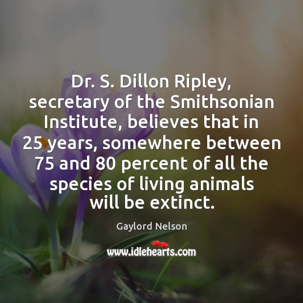 Dr. S. Dillon Ripley, secretary of the Smithsonian Institute, believes that in 25 Image