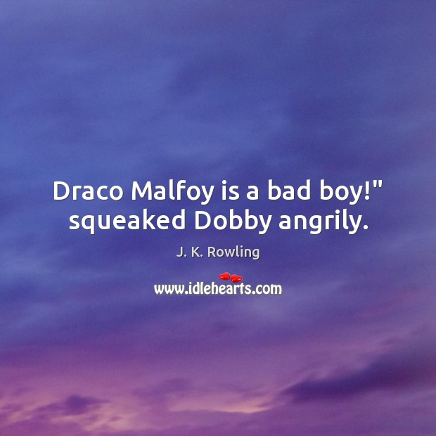"Image, Draco Malfoy is a bad boy!"" squeaked Dobby angrily."