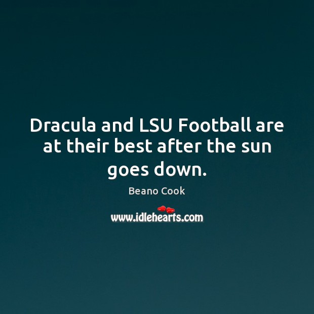 Beano Cook Picture Quote image saying: Dracula and LSU Football are at their best after the sun goes down.