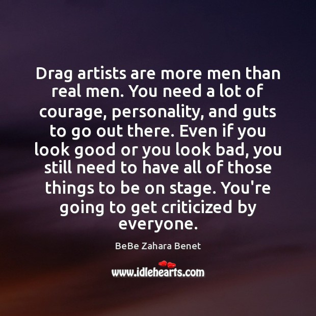 Image, Drag artists are more men than real men. You need a lot