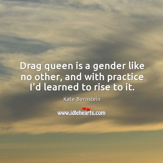 Image, Drag queen is a gender like no other, and with practice I'd learned to rise to it.