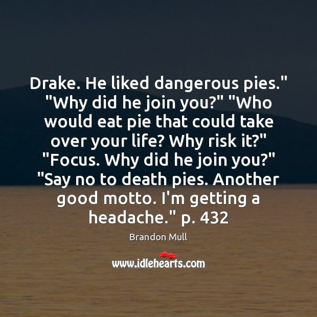 "Image, Drake. He liked dangerous pies."" ""Why did he join you?"" ""Who would"