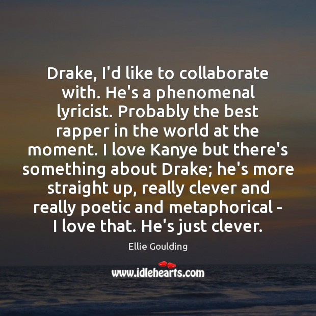 Drake, I'd like to collaborate with. He's a phenomenal lyricist. Probably the Ellie Goulding Picture Quote