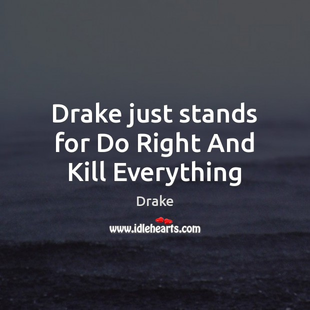 Drake just stands for Do Right And Kill Everything Image