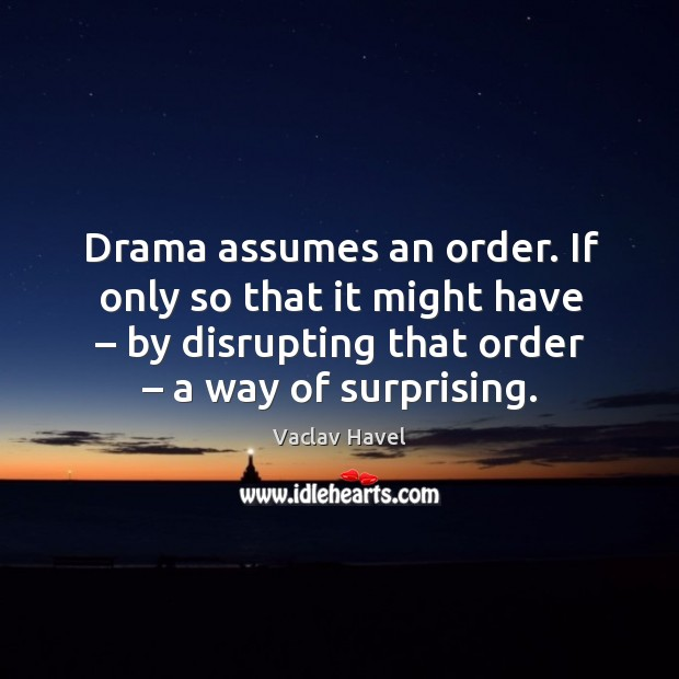Drama assumes an order. If only so that it might have – by disrupting that order – a way of surprising. Image