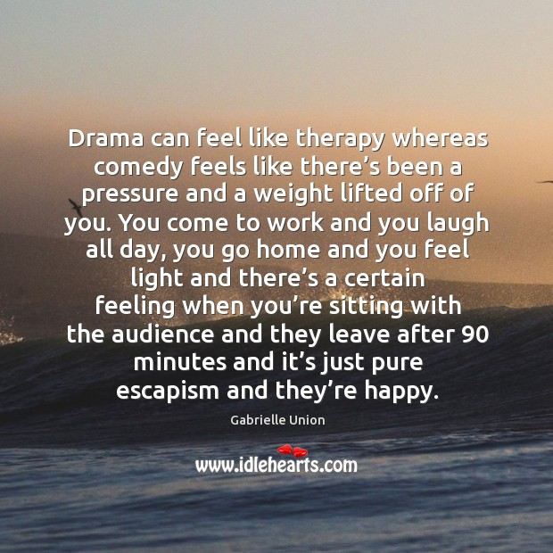Drama can feel like therapy whereas comedy feels like there's been a pressure and a Image