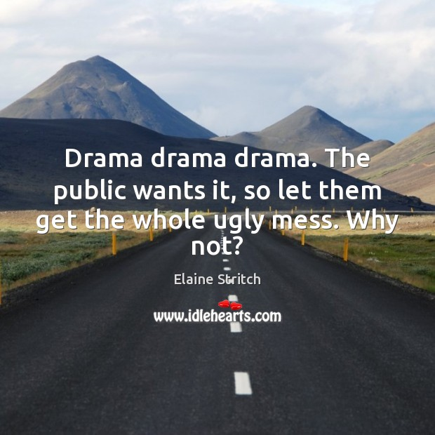 Drama drama drama. The public wants it, so let them get the whole ugly mess. Why not? Elaine Stritch Picture Quote
