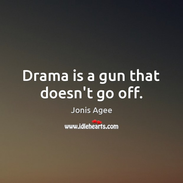 Drama is a gun that doesn't go off. Image