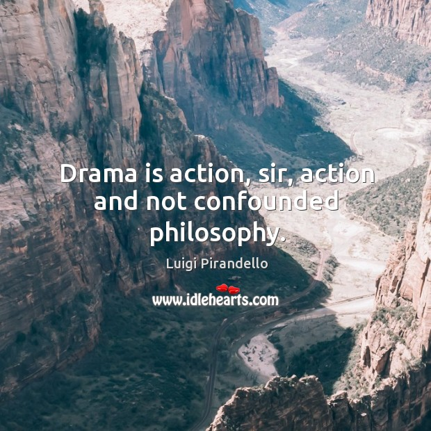 Drama is action, sir, action and not confounded philosophy. Image