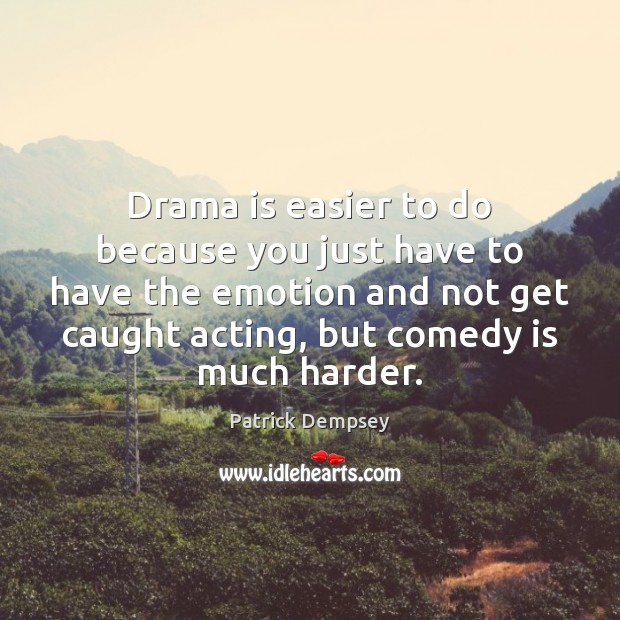 Drama is easier to do because you just have to have the Patrick Dempsey Picture Quote