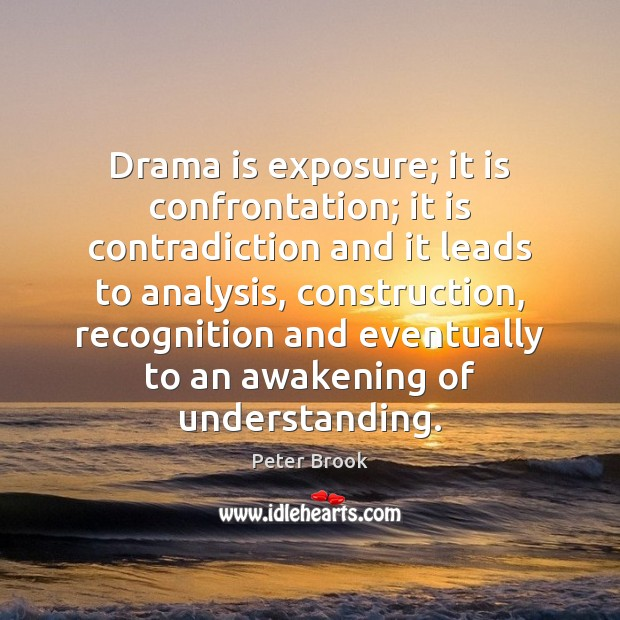 Image, Drama is exposure; it is confrontation; it is contradiction and it leads