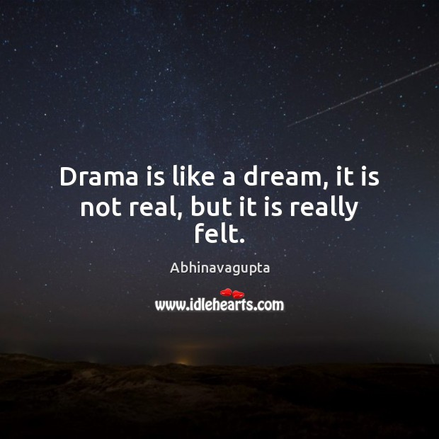 Image, Drama is like a dream, it is not real, but it is really felt.