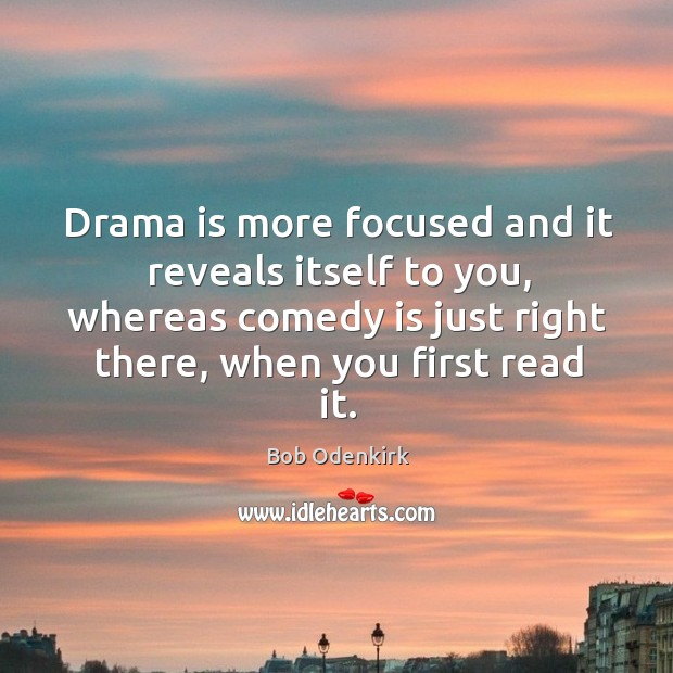 Drama is more focused and it reveals itself to you, whereas comedy Image