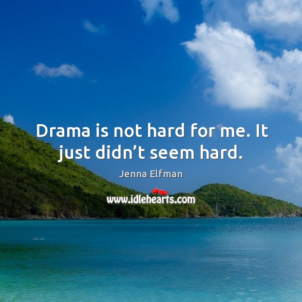 Drama is not hard for me. It just didn't seem hard. Jenna Elfman Picture Quote
