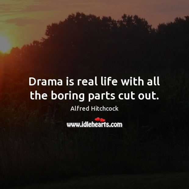 Image, Drama is real life with all the boring parts cut out.