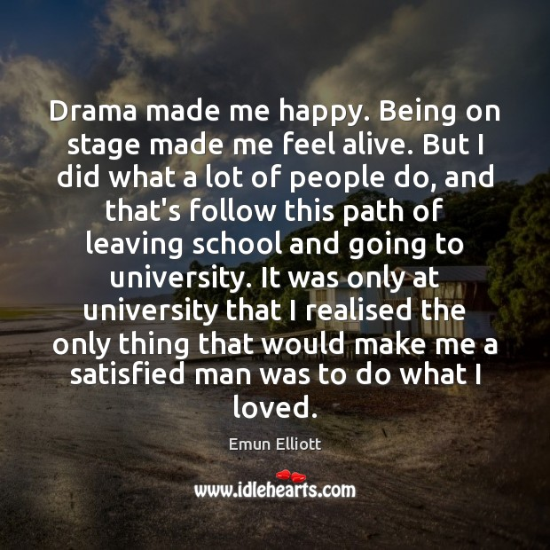 Drama made me happy. Being on stage made me feel alive. But Image