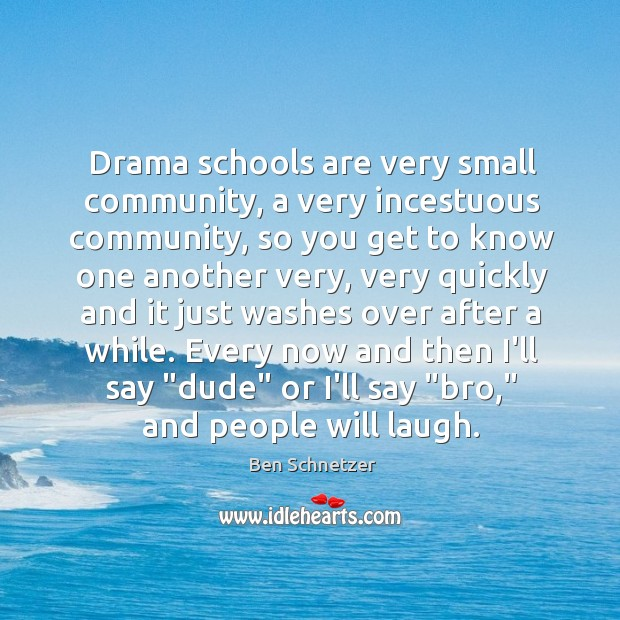 Image, Drama schools are very small community, a very incestuous community, so you