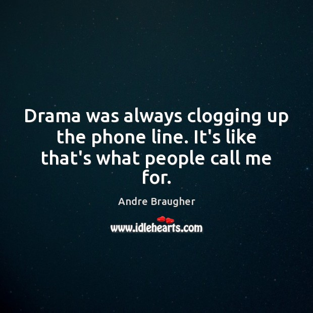 Image, Drama was always clogging up the phone line. It's like that's what people call me for.