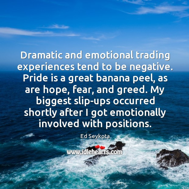 Dramatic and emotional trading experiences tend to be negative. Pride is a Ed Seykota Picture Quote