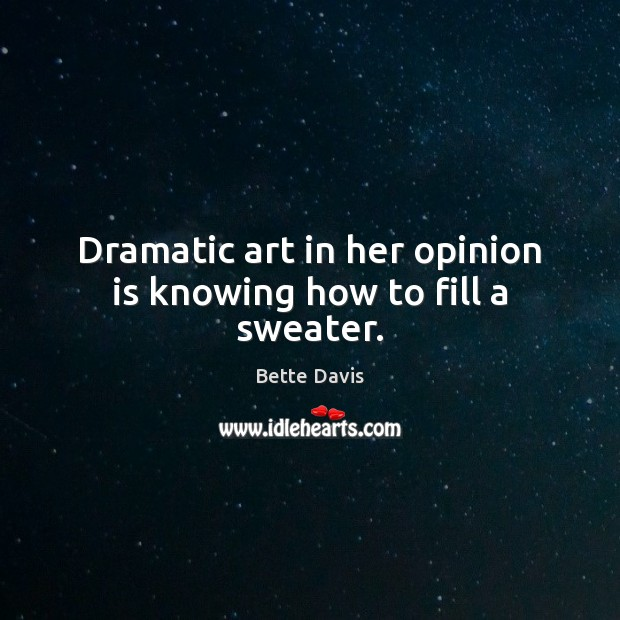 Dramatic art in her opinion is knowing how to fill a sweater. Image