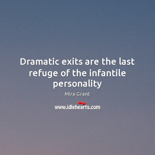 Dramatic exits are the last refuge of the infantile personality Mira Grant Picture Quote