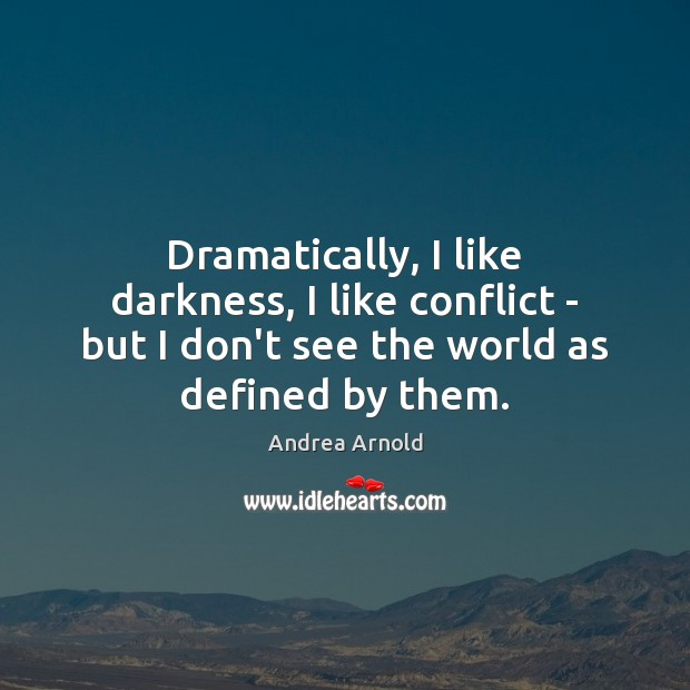 Image, Dramatically, I like darkness, I like conflict – but I don't see