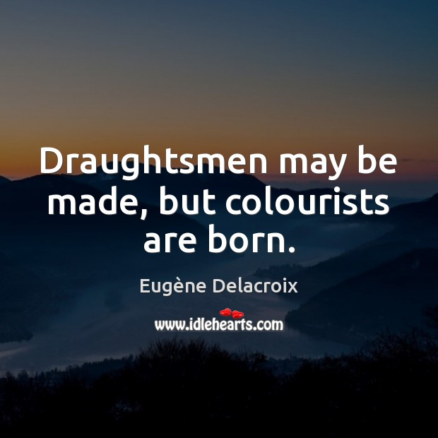 Draughtsmen may be made, but colourists are born. Eugène Delacroix Picture Quote