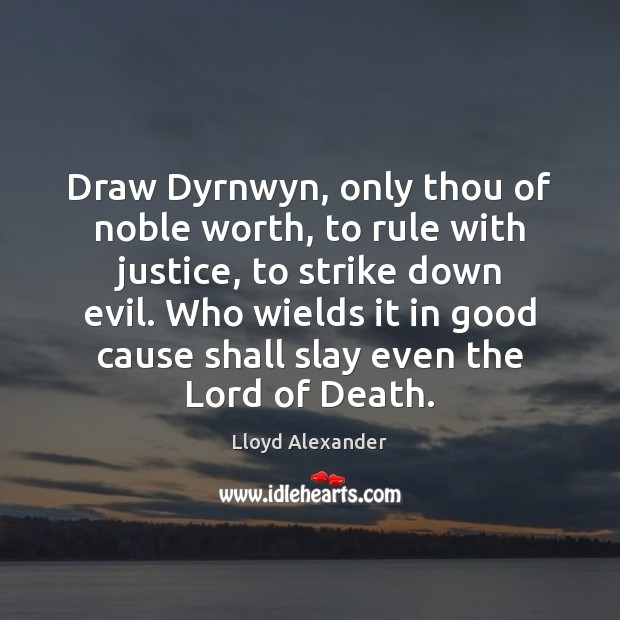 Draw Dyrnwyn, only thou of noble worth, to rule with justice, to Lloyd Alexander Picture Quote