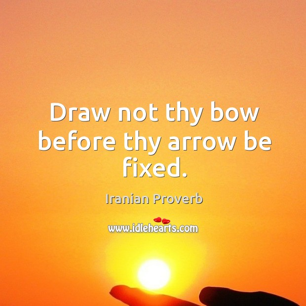 Draw not thy bow before thy arrow be fixed. Iranian Proverbs Image