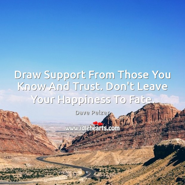 Draw Support From Those You Know And Trust. Don't Leave Your Happiness To Fate. Dave Pelzer Picture Quote