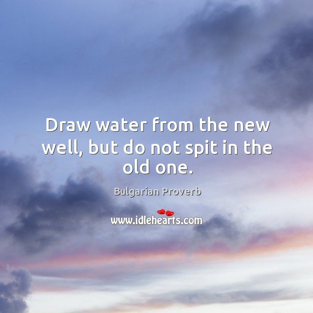 Draw water from the new well, but do not spit in the old one. Bulgarian Proverbs Image