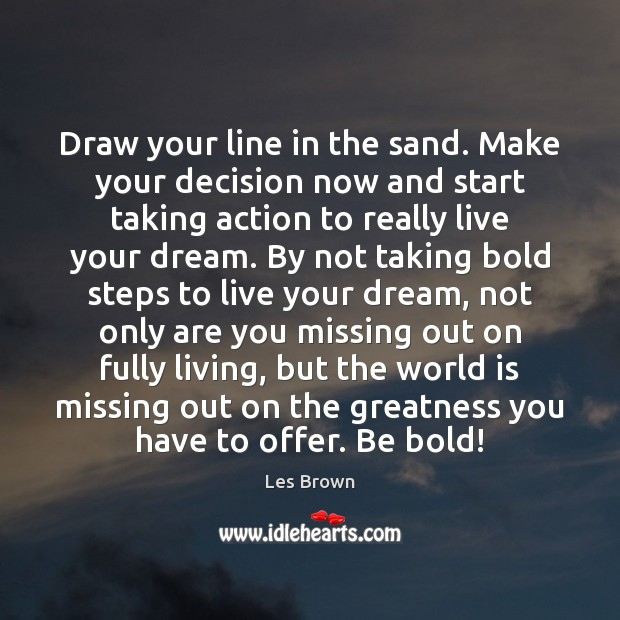 Draw your line in the sand. Make your decision now and start Les Brown Picture Quote
