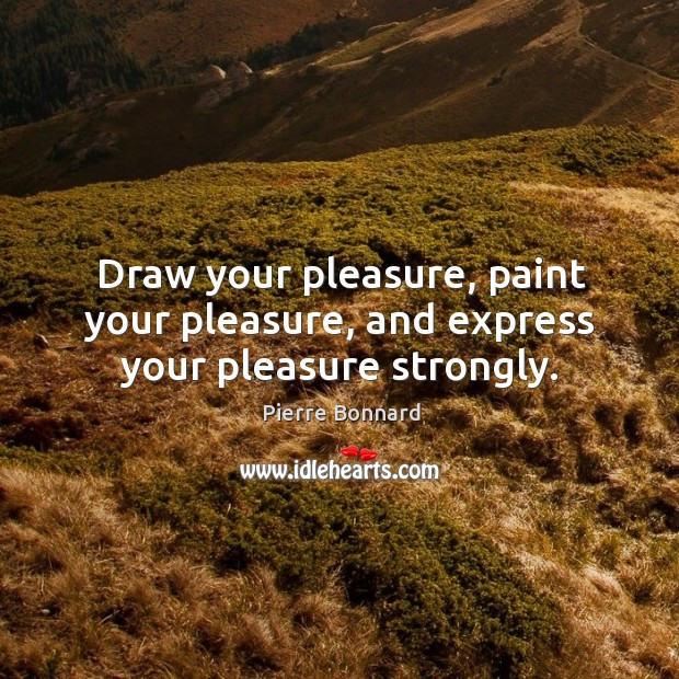 Draw your pleasure, paint your pleasure, and express your pleasure strongly. Image