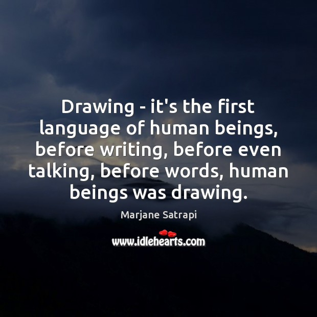 Drawing – it's the first language of human beings, before writing, before Image