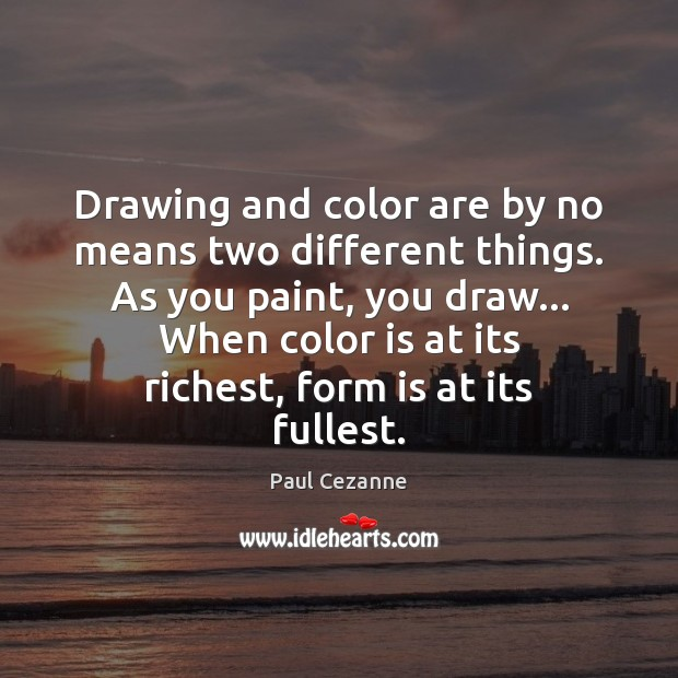 Drawing and color are by no means two different things. As you Paul Cezanne Picture Quote