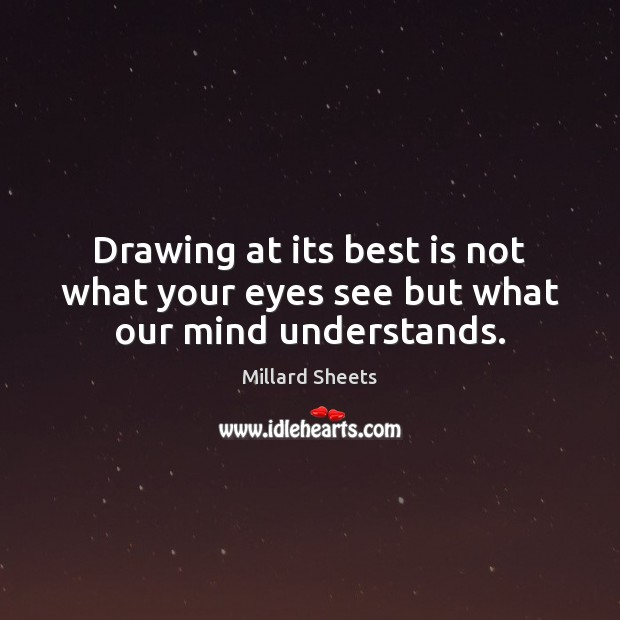 Drawing at its best is not what your eyes see but what our mind understands. Millard Sheets Picture Quote