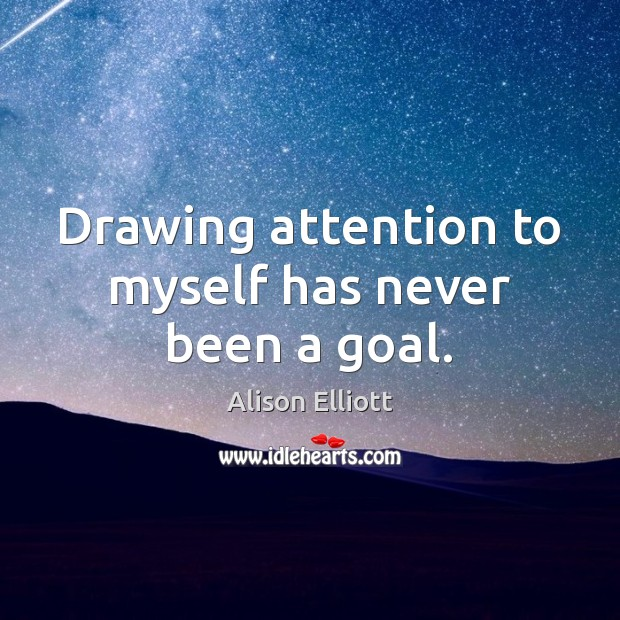 Image, Drawing attention to myself has never been a goal.