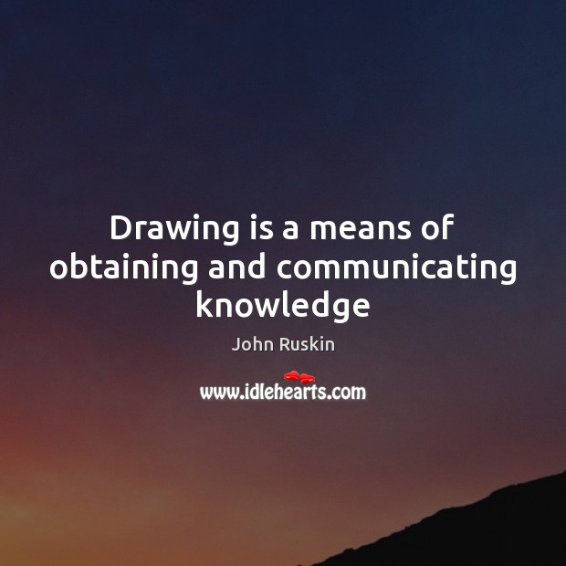 Drawing is a means of obtaining and communicating knowledge John Ruskin Picture Quote