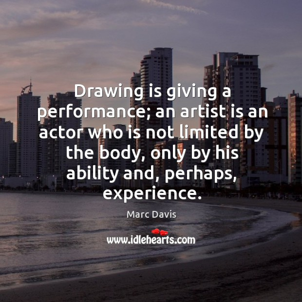 Drawing is giving a performance; an artist is an actor who is not limited by the body Image