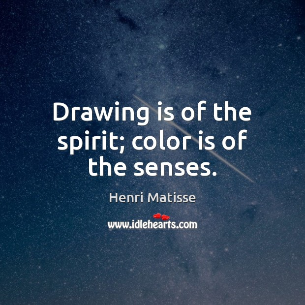 Drawing is of the spirit; color is of the senses. Henri Matisse Picture Quote